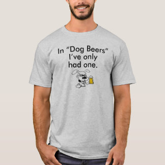 """IN """"DOG BEERS"""" I'VE ONLY HAD ONE T-Shirt"""