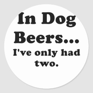 In Dog Beers Ive Only Had Two Classic Round Sticker