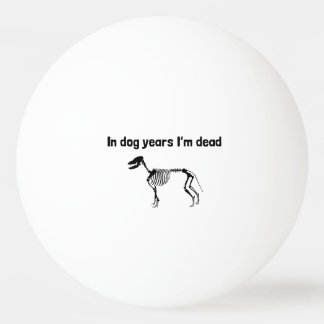 In Dog Years I'm Dead Ping-Pong Ball