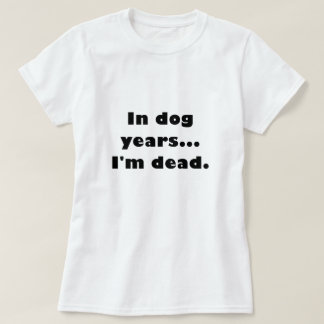 In Dog Years Im Dead T Shirt