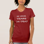 IN DOG YEARS I'M DEAD T SHIRTS