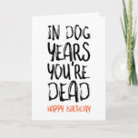 """In Dog Years You're Dead, Funny Birthday Card<br><div class=""""desc"""">In dog years you're dead Happy birthday</div>"""