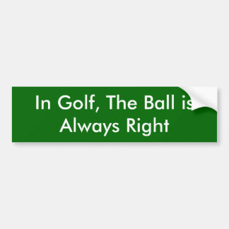 In Golf, The Ball is Always Right Car Bumper Sticker