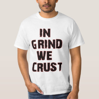 In Grind We Crust T-shirts