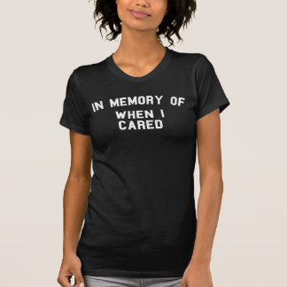 In Memory Of When I Cared T-Shirt Tumblr