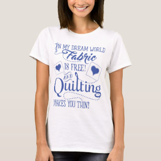 In-my-dream-world-Fabric-is-free-and-quilting-make T-Shirt