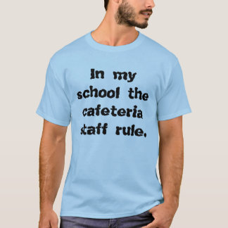 In my school the cafeteria staff rule. T-Shirt