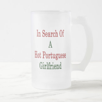 In Search Of A Hot Portuguese Girlfriend 16 Oz Frosted Glass Beer Mug