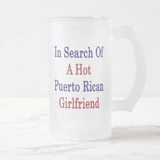In Search Of A Hot Puerto Rican Girlfriend 16 Oz Frosted Glass Beer Mug