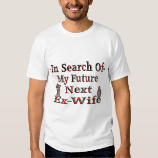 -In Search Of- My Future Next Ex-Wife T-Shirt