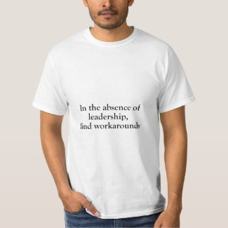 In The Absence of Leadership, Find Workarounds T-Shirt