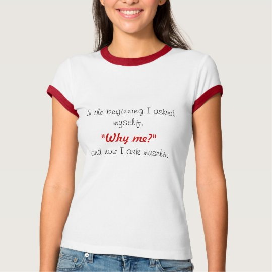 "In the beginning I asked myself,, ""Why me?"", an... T-Shirt"
