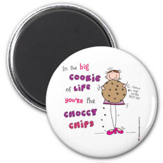 In the Big Cookie Of Life You're The Choccy Chips 2 Inch Round Magnet