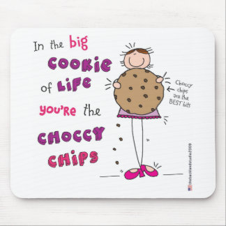 In the Big Cookie Of Life You're The Choccy Chips Mouse Pad