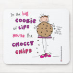In the Big Cookie Of Life You're The Choccy Chips Mouse Pads