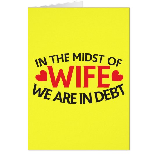 IN THE MIDST OF WIFE - we are in Debt Card
