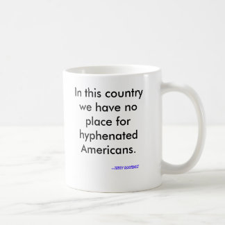 In this country we have no place for hyphenated... coffee mug