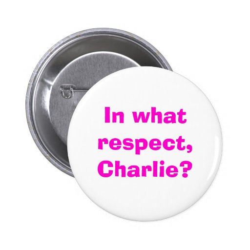 In what respect, Charlie? Pinback Buttons