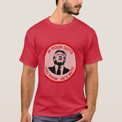 In Your Guts You Know Hes Nuts Anti Trump T_Shirt