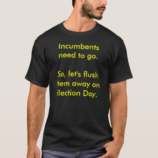 Incumbents need to go.  So, let's flush them aw... T-Shirt