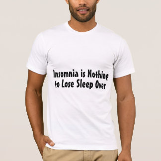 Insomnia Is Nothing To Lose Sleep Over T-Shirt