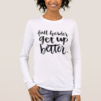 Inspirational Quotes: Fall harder. Get up better. Long Sleeve T-Shirt