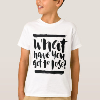 Inspirational Quotes: What Have You Got To Lose? T-Shirt