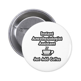 Instant Anesthesiologist Asst .. Just Add Coffee Pinback Button