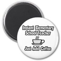 Instant Elementary School Teacher..Just Add Coffee Magnet