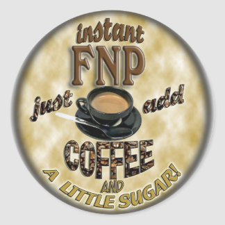 INSTANT FNP ADD COFFEE FAMILY NURSE PRACTITIONER CLASSIC ROUND STICKER