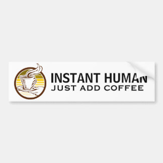 INSTANT HUMAN, just add coffee Car Bumper Sticker