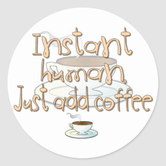 Instant Human, Just Add Coffee Classic Round Sticker