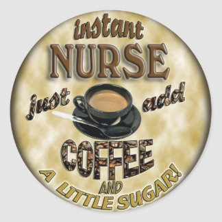 INSTANT NURSE JUST ADD COFFEE AND A LITTLE SUGAR CLASSIC ROUND STICKER