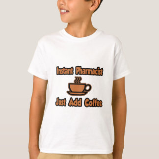 Instant Pharmacist...Just Add Coffee T-Shirt