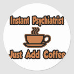 Instant Psychiatrist...Just Add Coffee Classic Round Sticker
