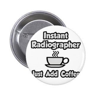 Instant Radiographer .. Just Add Coffee Pinback Button