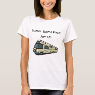 Instant RETIRED person, just add RV T-Shirt