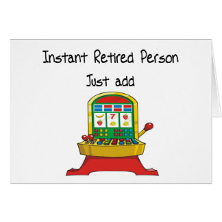 Instant RETIRED person, just add slot machine Card