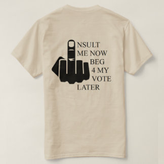Insult Me Now Beg 4 My Vote Later T-Shirt