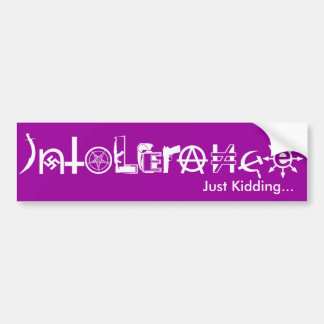 Intolerance. Just Kidding... Car Bumper Sticker