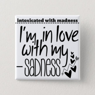 Intoxicated with Madness in love with my Sadness Button