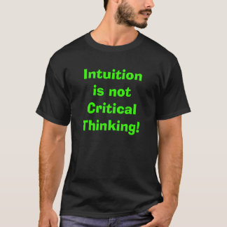 Intuition is not Critical Thinking! T-Shirt
