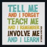 """Involve Me Inspirational Quote Poster<br><div class=""""desc"""">Benjamin Franklin quote reads &quot;Tell me and I forget. Teach me and I remember. Involve me and I learn.&quot;! This awesome inspirational message is available in multicolor text on T-shirts,  hoodies,  tote bags,  magnets,  mugs,  key chains,  buttons,  water bottles,  and many other items great for anyone who values education!</div>"""
