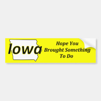 Iowa - Hope You Brought Something to Do Bumper Sticker