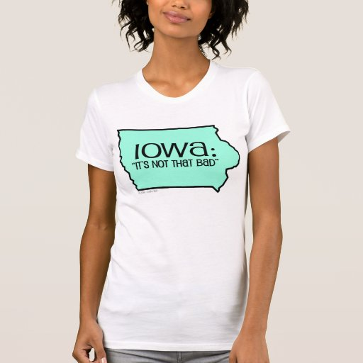 Iowa: It's Not That Bad Tshirt