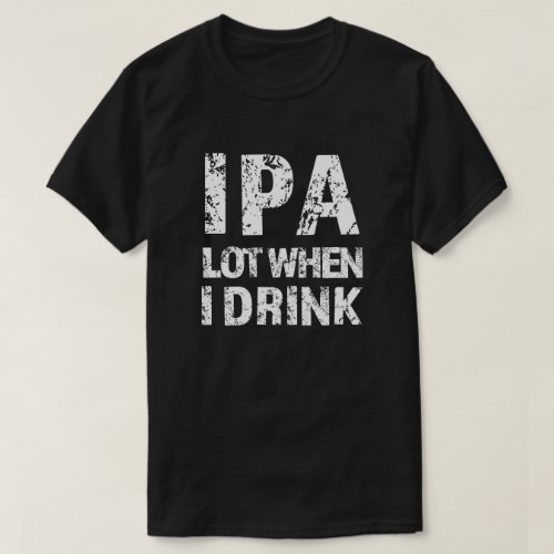 IPA lot when I drink beer funny mens shirt