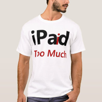 iPaid too much T-Shirt
