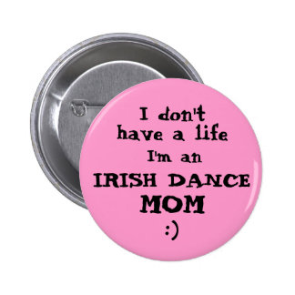 Irish Dance Mum I don t have a life Pin Button