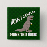 Irish I Could Drink This Beer, Funny T-Rex Button