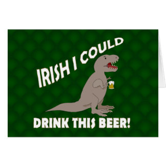 Irish I Could Drink This Beer, Funny T-Rex Card